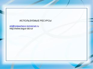 * ИСПОЛЬЗУЕМЫЕ РЕСУРСЫ eti@kolpashevo.tomsknet.ru http://www.togur-dd.ru/