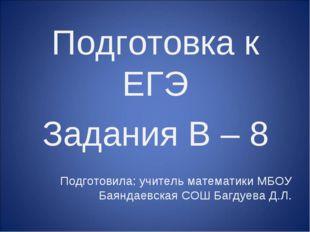 Подготовка к ЕГЭ Задания B – 8 Подготовила: учитель математики МБОУ Баяндаевс