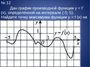 № 12 Дан график производной функции y = f´ (x), определённой на интервале (-