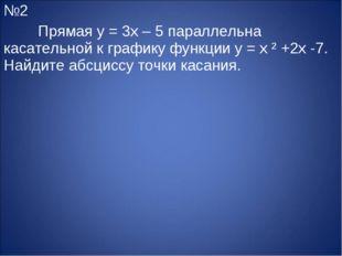 №2 Прямая y = 3x – 5 параллельна касательной к графику функции y = x ² +2x -