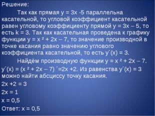 Решение: Так как прямая y = 3x -5 параллельна касательной, то угловой коэффи