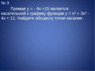 № 3 Прямая y = - 4x +15 является касательной к графику функции y = x³ + 3x²