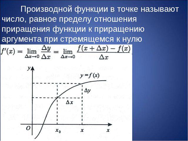 Производной функции в точке называют число, равное пределу отношения прираще...