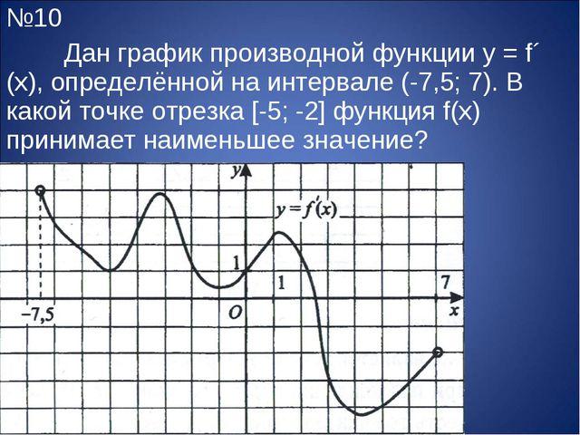 №10 Дан график производной функции y = f´ (x), определённой на интервале (-7...