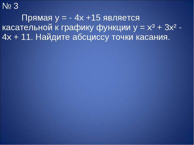 № 3 Прямая y = - 4x +15 является касательной к графику функции y = x³ + 3x²...