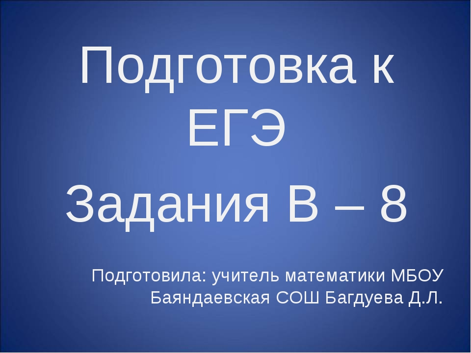 Подготовка к ЕГЭ Задания B – 8 Подготовила: учитель математики МБОУ Баяндаевс...