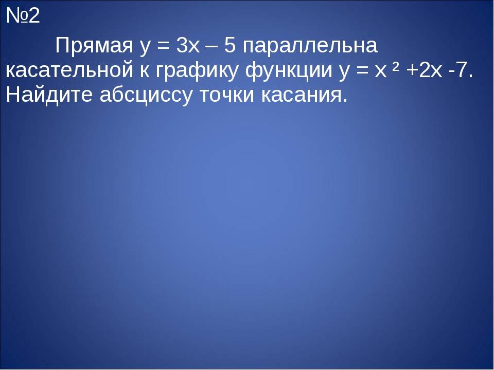 №2 Прямая y = 3x – 5 параллельна касательной к графику функции y = x ² +2x -...