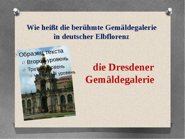 Wie heißt die berühmte Gemäldegalerie in deutscher Elbflorenz die Dresdener G...
