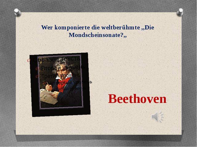 Wer komponierte die weltberühmte ,,Die Mondscheinsonate?,, Beethoven