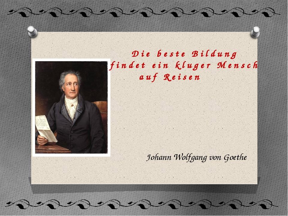 Die beste Bildung findet ein kluger Mensch auf Reisen Johann Wolfgang von Goe...