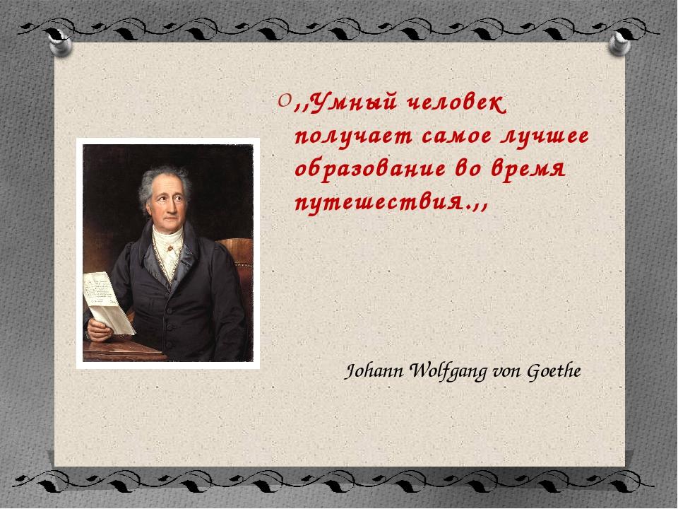 Johann Wolfgang von Goethe ,,Умный человек получает самое лучшее образование...