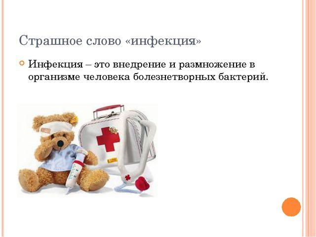 Страшное слово «инфекция» Инфекция – это внедрение и размножение в организме...