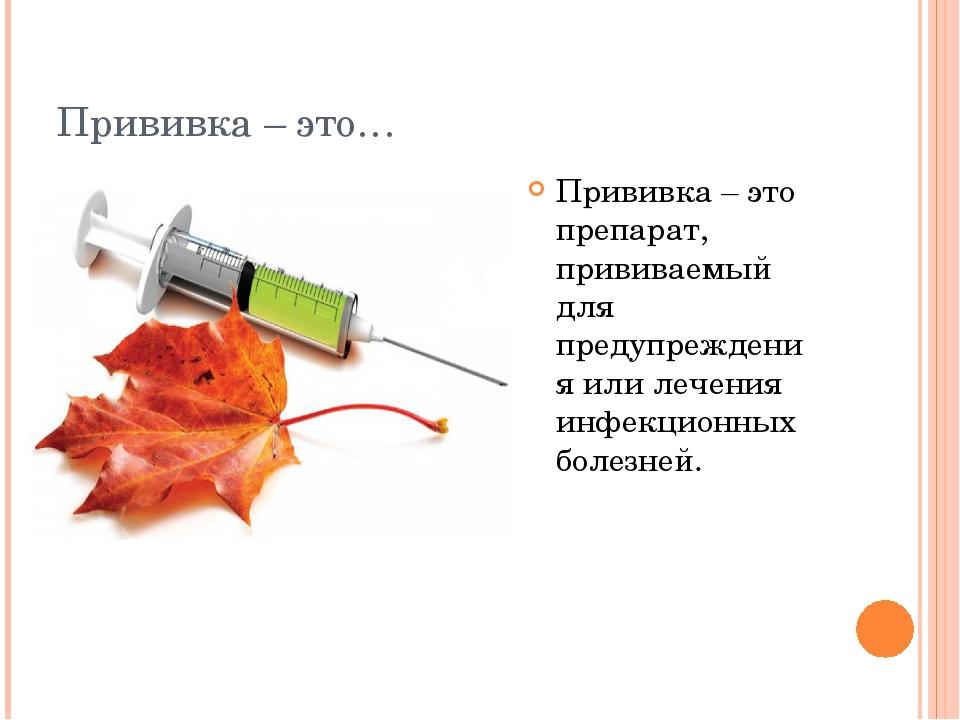 Прививка – это… Прививка – это препарат, прививаемый для предупреждения или л...