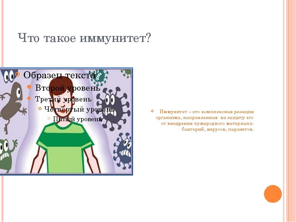 Что такое иммунитет? Иммунитет – это комплексная реакция организма, направлен...