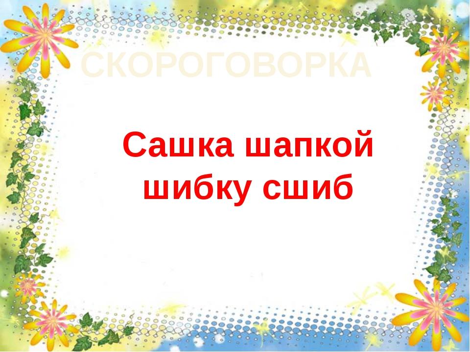 Сашка шапкой шибку сшиб СКОРОГОВОРКА