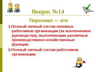 Вопрос №14 Персонал — это 1.Полный личный состав наемных работников организац
