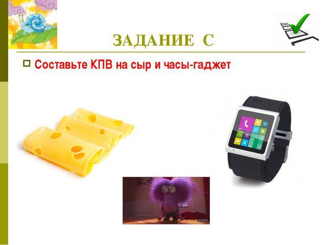 ЗАДАНИЕ С Составьте КПВ на сыр и часы-гаджет