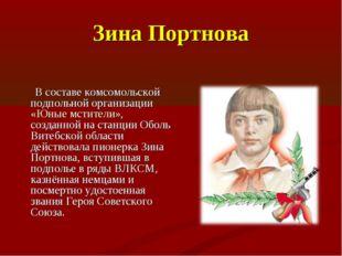 Зина Портнова В составе комсомольской подпольной организации «Юные мстители»,