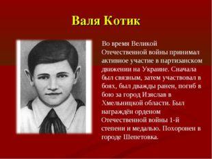 Валя Котик Во время Великой Отечественной войны принимал активное участие в п