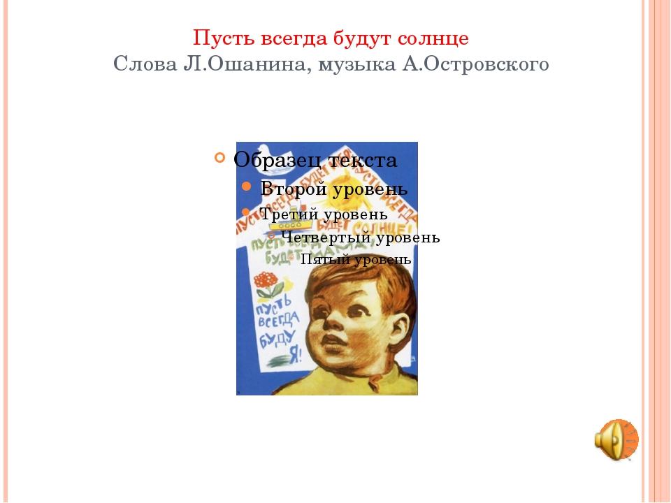 Пусть всегда будут солнце Слова Л.Ошанина, музыка А.Островского