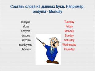 Составь слова из данных букв. Например: ondyma - Monday utesyad irfday ondyma