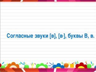Согласные звуки [в], [в,], буквы В, в.