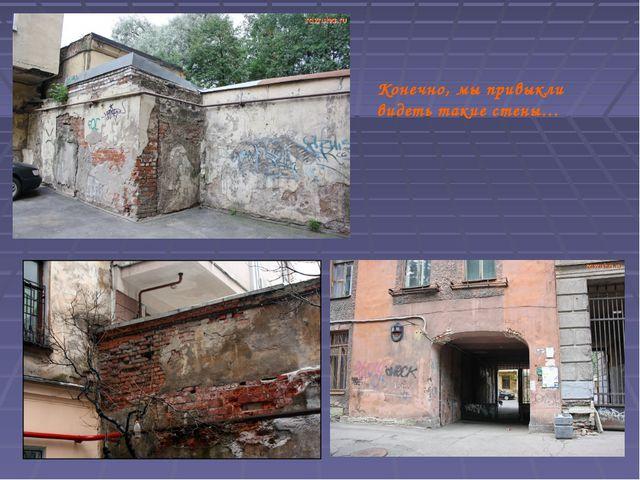 Конечно, мы привыкли видеть такие стены…