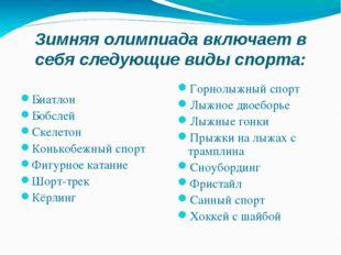 Зимняя олимпиада включает в себя следующие виды спорта: Биатлон Бобслей Скеле