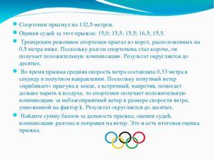 Спортсмен прыгнул на 132,5 метров. Оценки судей за этот прыжок: 15,0; 15,5; 1