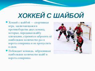 ХОККЕЙ С ШАЙБОЙ Хоккей с шайбой— спортивная игра, заключающаяся в противобор