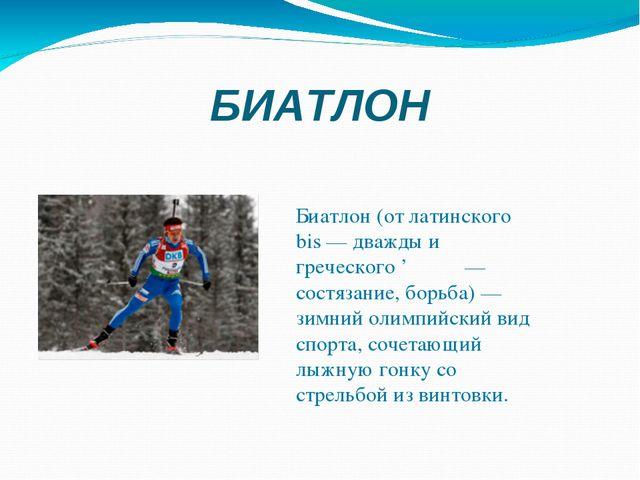 БИАТЛОН  Биатлон (от латинского bis — дважды и греческого 'άθλον — состязани...