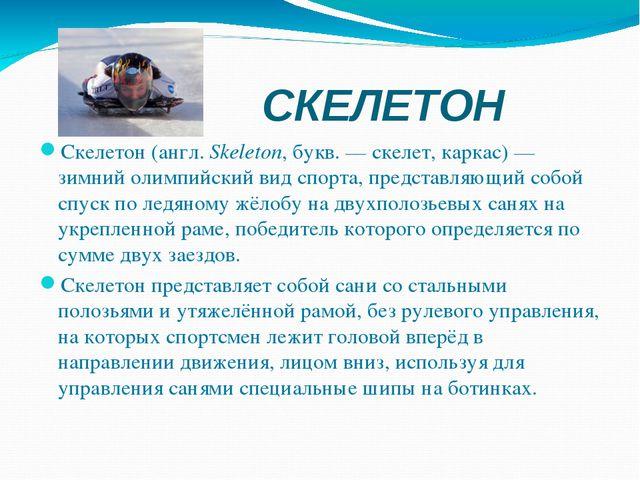 СКЕЛЕТОН Скелетон(англ.Skeleton, букв. — скелет, каркас) — зимний олимпийск...