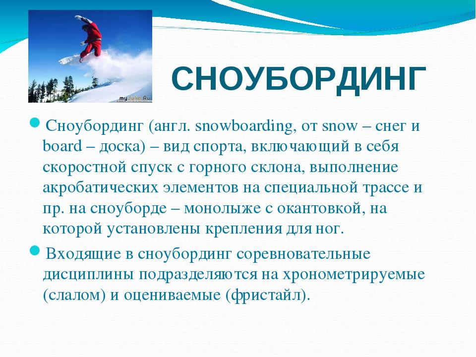 СНОУБОРДИНГ Сноубординг(англ. snowboarding, от snow – снег и board – доска)...