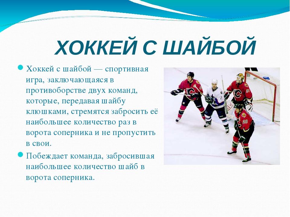 ХОККЕЙ С ШАЙБОЙ Хоккей с шайбой— спортивная игра, заключающаяся в противобор...