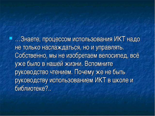 …Знаете, процессом использования ИКТ надо не только наслаждаться, но и управл...