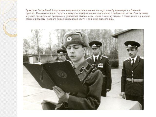 Граждане Российской Федерации, впервые поступившие на военную службу, приводя...