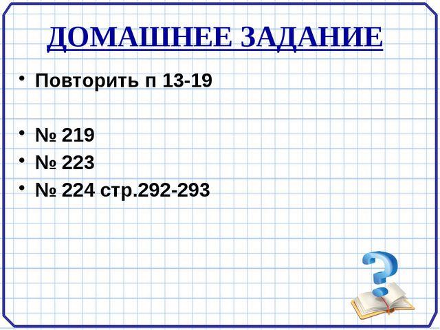 ДОМАШНЕЕ ЗАДАНИЕ Повторить п 13-19  № 219 № 223 № 224 стр.292-293