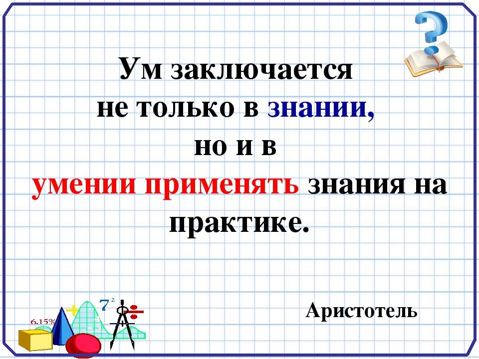 Ум заключается  не только в знании,  но и в  умении применять знания на практ...