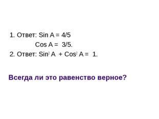 Всегда ли это равенство верное? 1. Ответ: Sin A = 4/5 Cos A = 3/5. 2. Ответ: