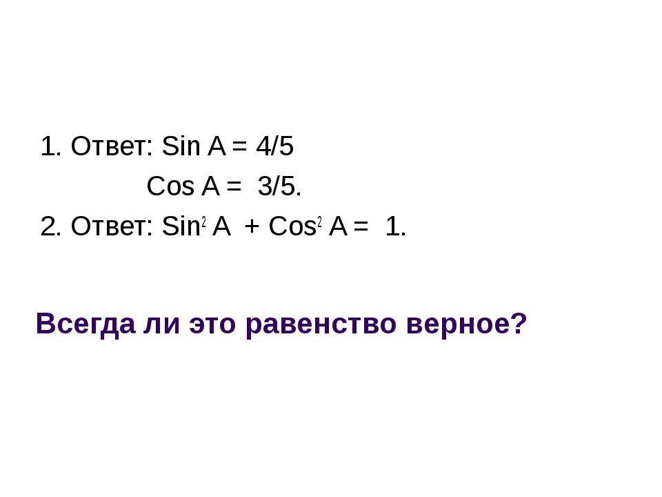 Всегда ли это равенство верное? 1. Ответ: Sin A = 4/5 Cos A = 3/5. 2. Ответ:...