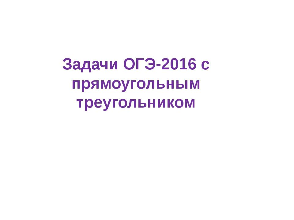 Задачи ОГЭ-2016 с прямоугольным треугольником