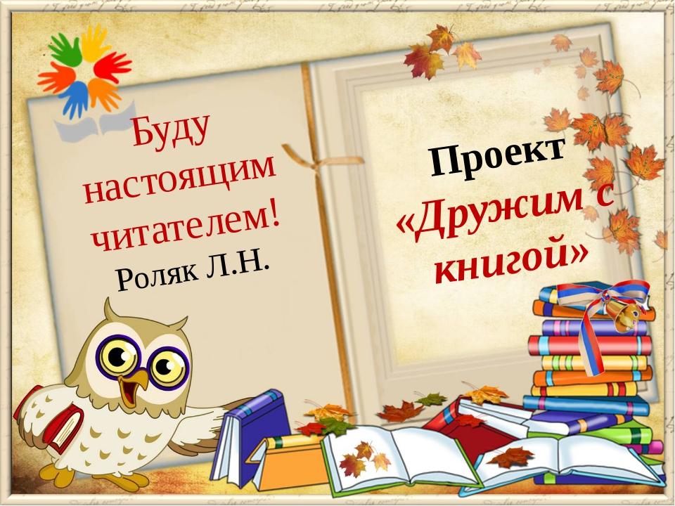 Проект «Дружим с книгой» Буду настоящим читателем! Роляк Л.Н.