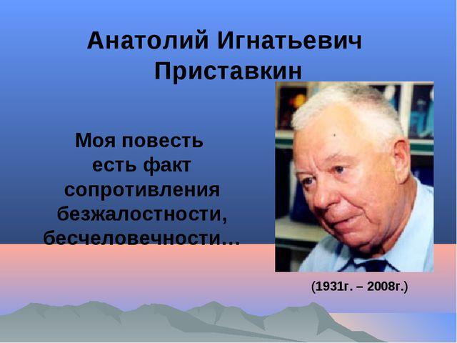 Анатолий Игнатьевич Приставкин Моя повесть есть факт сопротивления безжалостн...