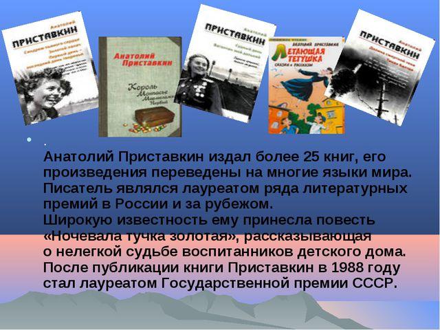 . Анатолий Приставкин издал более 25книг, его произведения переведены на мно...