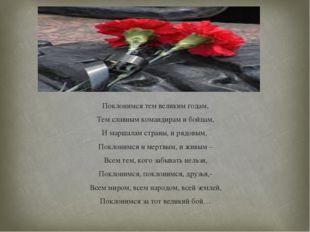 Поклонимся тем великим годам, Тем славным командирам и бойцам, И маршалам стр