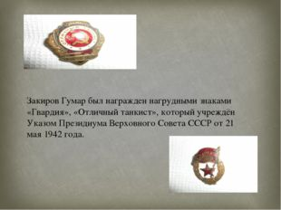 Закиров Гумар был награжден нагрудными знаками «Гвардия», «Отличный танкист»,