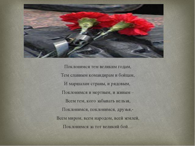 Поклонимся тем великим годам, Тем славным командирам и бойцам, И маршалам стр...