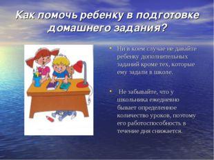 Как помочь ребенку в подготовке домашнего задания? Ни в коем случае не давайт