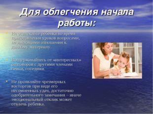 Для облегчения начала работы: Не отвлекайте ребенка во время приготовления ур
