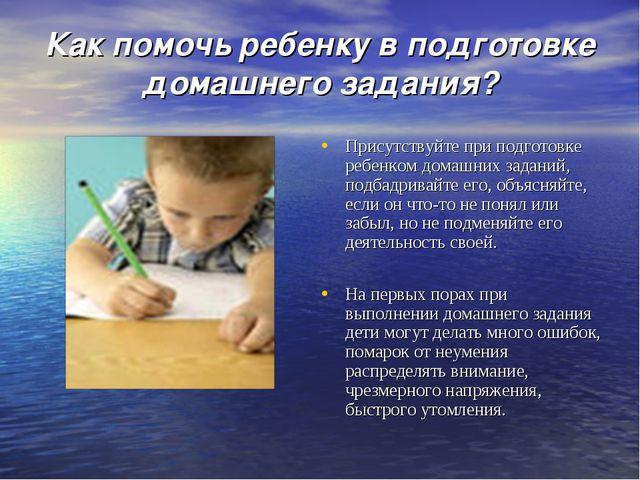 Как помочь ребенку в подготовке домашнего задания? Присутствуйте при подготов...